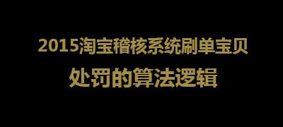 【解密】2015淘宝稽核系统刷单宝贝处罚的算法逻辑第1张-菜鸟分享